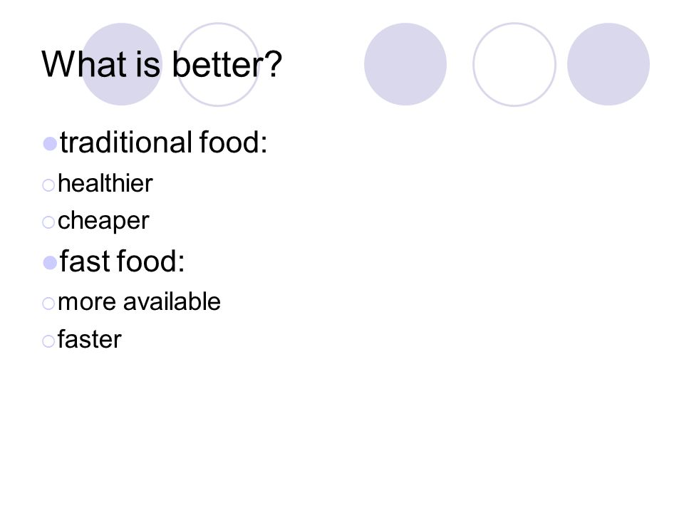 What is better? traditional food:  healthier  cheaper fast food:  more available  faster