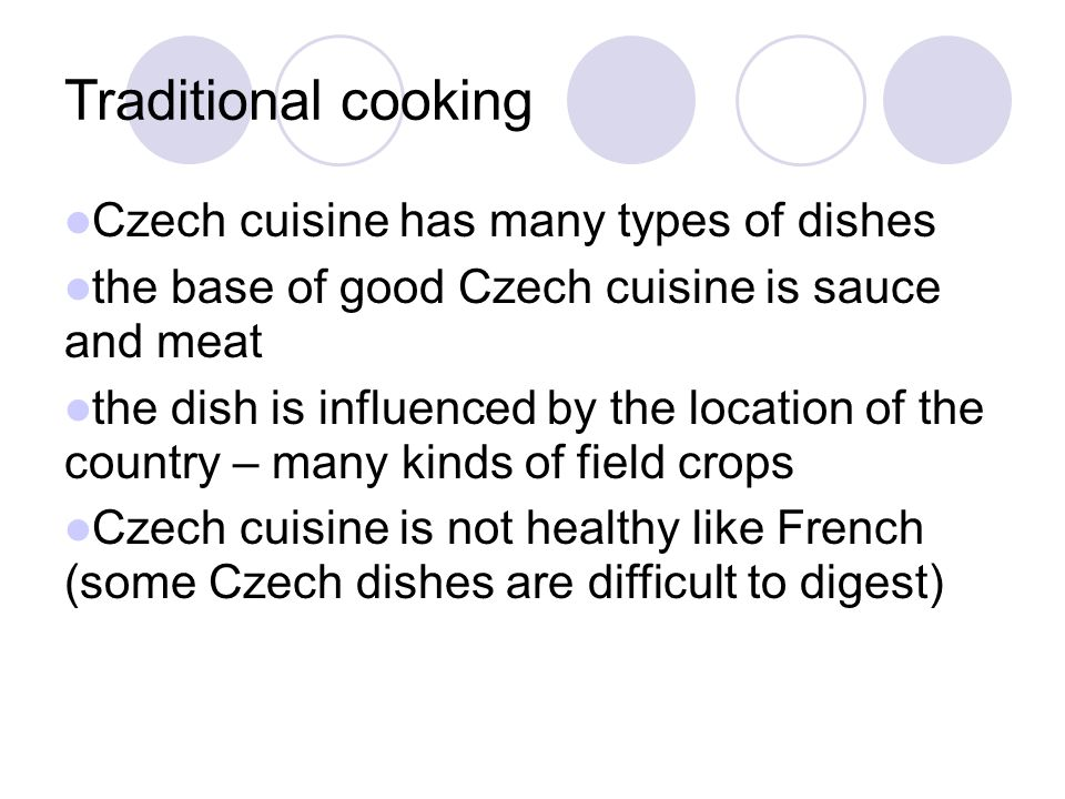 Traditional cooking Czech cuisine has many types of dishes the base of good Czech cuisine is sauce and meat the dish is influenced by the location of the country – many kinds of field crops Czech cuisine is not healthy like French (some Czech dishes are difficult to digest)