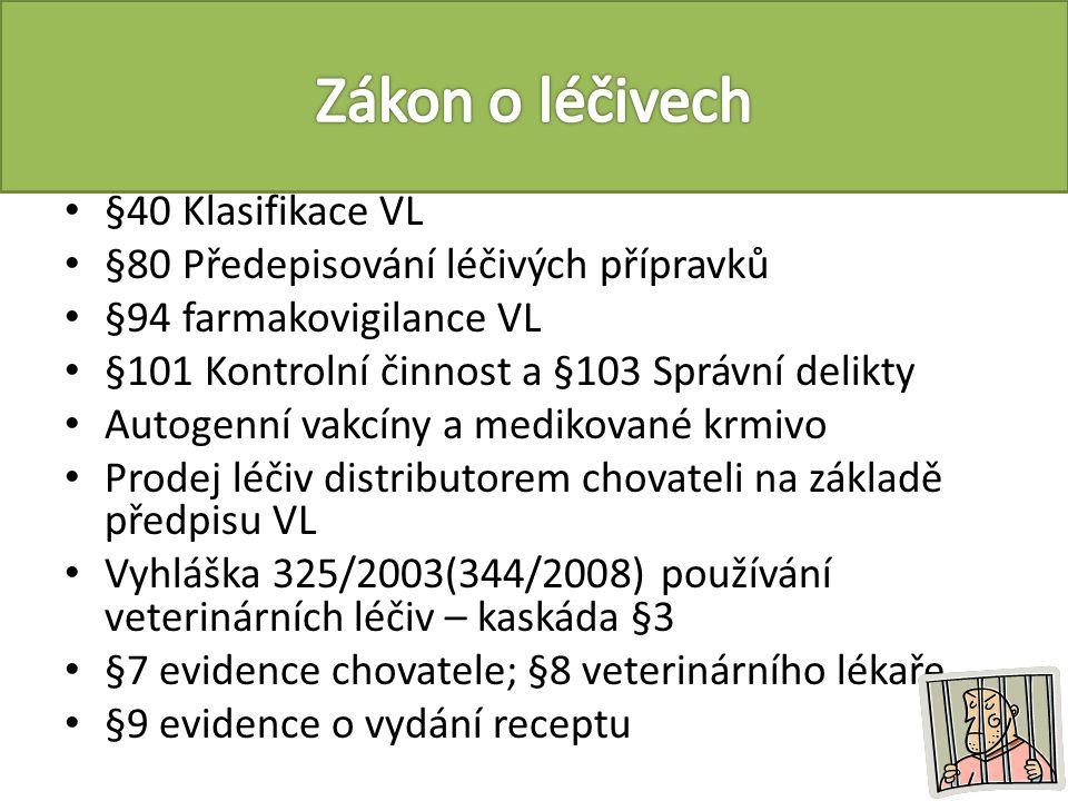 §40 Klasifikace VL §80 Předepisování léčivých přípravků §94 farmakovigilance VL §101 Kontrolní činnost a §103 Správní delikty Autogenní vakcíny a medikované krmivo Prodej léčiv distributorem chovateli na základě předpisu VL Vyhláška 325/2003(344/2008) používání veterinárních léčiv – kaskáda §3 §7 evidence chovatele; §8 veterinárního lékaře §9 evidence o vydání receptu