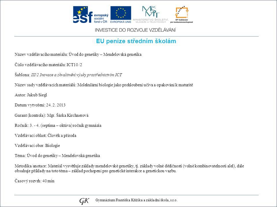 EU peníze středním školám Název vzdělávacího materiálu: Úvod do genetiky – Mendelovská genetika Číslo vzdělávacího materiálu: ICT10 /2 Šablona: III/2 Inovace a zkvalitnění výuky prostřednictvím ICT Název sady vzdělávacích materiálů: Molekulární biologie jako prohloubení učiva a opakování k maturitě Autor: Jakub Siegl Datum vytvoření: 24.
