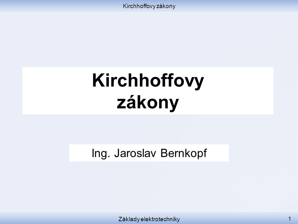 Kirchhoffovy zákony Základy elektrotechniky 1 Kirchhoffovy zákony Ing. Jaroslav Bernkopf