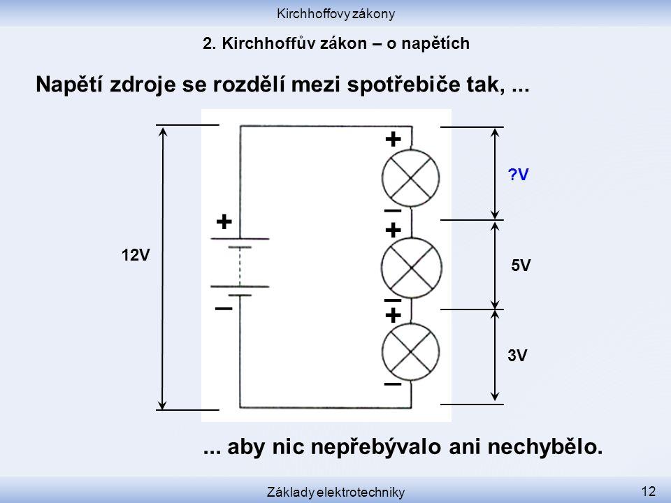 Kirchhoffovy zákony Základy elektrotechniky 12 Napětí zdroje se rozdělí mezi spotřebiče tak,...... aby nic nepřebývalo ani nechybělo. 12V 3V 5V ?V + _