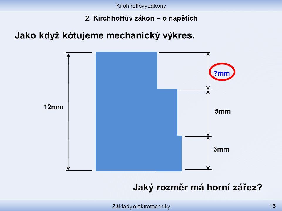 Kirchhoffovy zákony Základy elektrotechniky 15 Jako když kótujeme mechanický výkres. 12mm 3mm 5mm Jaký rozměr má horní zářez? ?mm