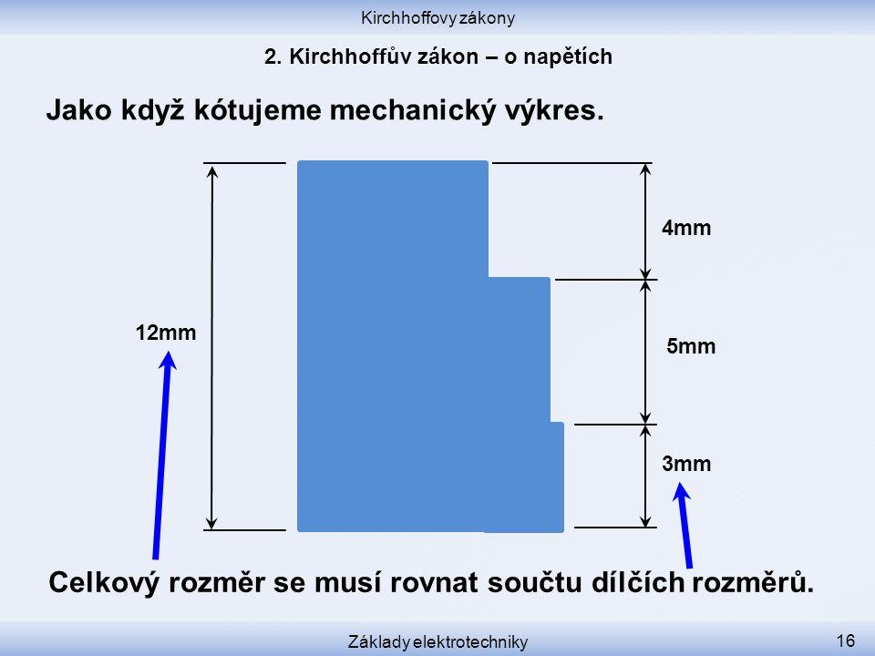 Kirchhoffovy zákony Základy elektrotechniky 16 Jako když kótujeme mechanický výkres. 12mm 3mm 5mm 4mm Celkový rozměr se musí rovnat součtu dílčích roz