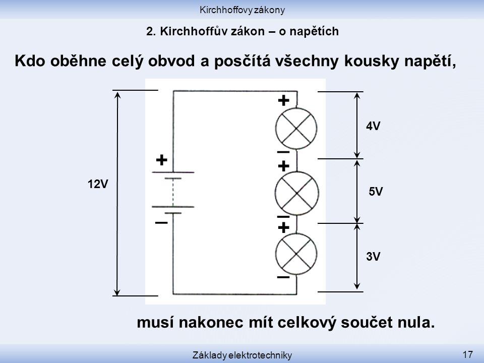 Kirchhoffovy zákony Základy elektrotechniky 17 Kdo oběhne celý obvod a posčítá všechny kousky napětí, 12V 3V 5V 4V + _ _ _ _ + + + musí nakonec mít celkový součet nula.