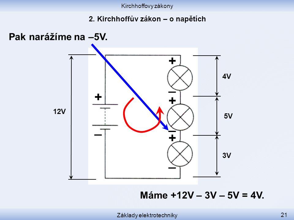 Kirchhoffovy zákony Základy elektrotechniky 21 Pak narážíme na –5V. 12V 3V 5V 4V + _ _ _ _ + + + Máme +12V – 3V – 5V = 4V.