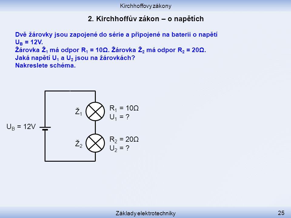 Kirchhoffovy zákony Základy elektrotechniky 25 Ž1Ž1 Ž2Ž2 R 1 = 10Ω U 1 = ? R 2 = 20Ω U 2 = ? U B = 12V Dvě žárovky jsou zapojené do série a připojené