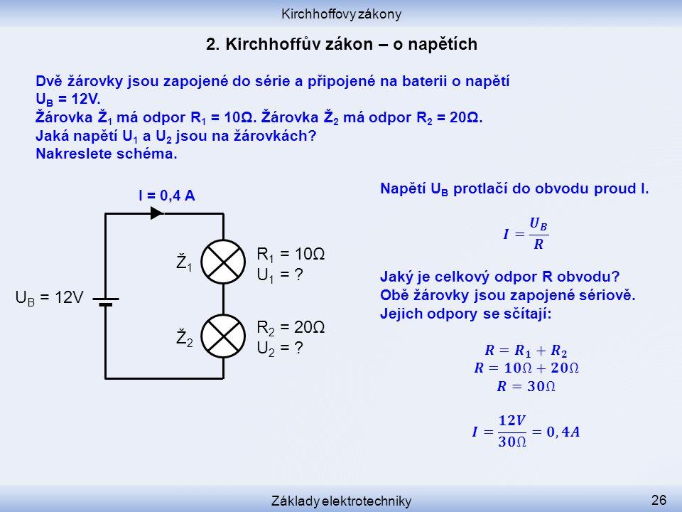 Kirchhoffovy zákony Základy elektrotechniky 26 Ž1Ž1 Ž2Ž2 R 1 = 10Ω U 1 = ? R 2 = 20Ω U 2 = ? U B = 12V I = 0,4 A Dvě žárovky jsou zapojené do série a