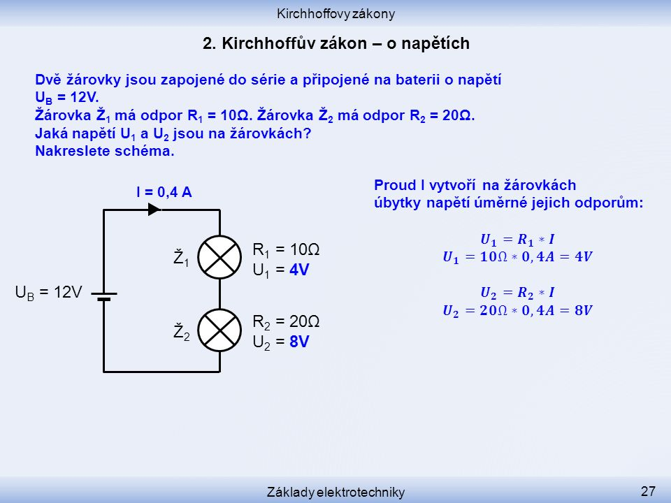 Kirchhoffovy zákony Základy elektrotechniky 27 Ž1Ž1 Ž2Ž2 R 1 = 10Ω U 1 = 4V R 2 = 20Ω U 2 = 8V U B = 12V I = 0,4 A Dvě žárovky jsou zapojené do série a připojené na baterii o napětí U B = 12V.