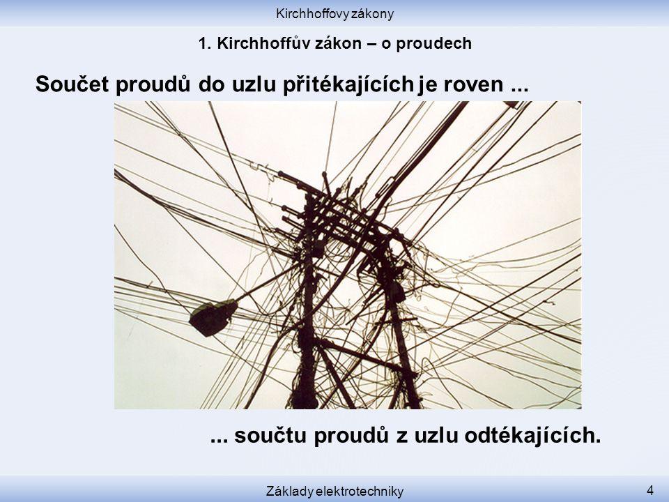 Kirchhoffovy zákony Základy elektrotechniky 4 Součet proudů do uzlu přitékajících je roven...... součtu proudů z uzlu odtékajících.