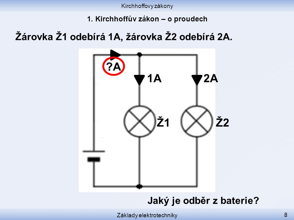 Kirchhoffovy zákony Základy elektrotechniky 8 Žárovka Ž1 odebírá 1A, žárovka Ž2 odebírá 2A. Jaký je odběr z baterie? 1A2A ?A Ž1 Ž2