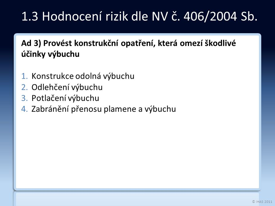 © IHAS 2011 Ad 3) Provést konstrukční opatření, která omezí škodlivé účinky výbuchu 1.Konstrukce odolná výbuchu 2.Odlehčení výbuchu 3.Potlačení výbuchu 4.Zabránění přenosu plamene a výbuchu 1.3 Hodnocení rizik dle NV č.