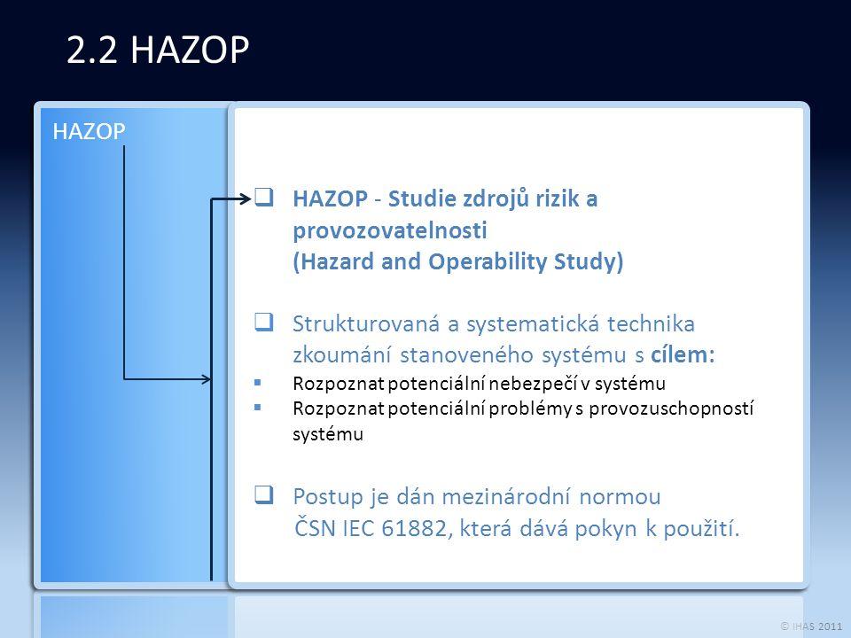 © IHAS 2011 2.2 HAZOP  HAZOP - Studie zdrojů rizik a provozovatelnosti (Hazard and Operability Study)  Strukturovaná a systematická technika zkoumání stanoveného systému s cílem:  Rozpoznat potenciální nebezpečí v systému  Rozpoznat potenciální problémy s provozuschopností systému  Postup je dán mezinárodní normou ČSN IEC 61882, která dává pokyn k použití.