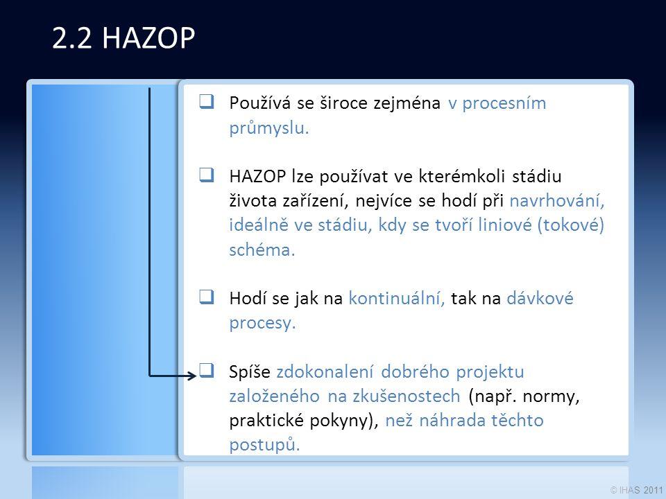 © IHAS 2011 2.2 HAZOP  Používá se široce zejména v procesním průmyslu.  HAZOP lze používat ve kterémkoli stádiu života zařízení, nejvíce se hodí při