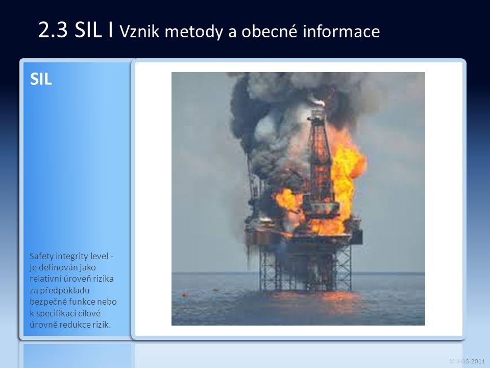 © IHAS 2011 2.3 SIL I Vznik metody a obecné informace Safety integrity level - je definován jako relativní úroveň rizika za předpokladu bezpečné funkce nebo k specifikaci cílové úrovně redukce rizik.