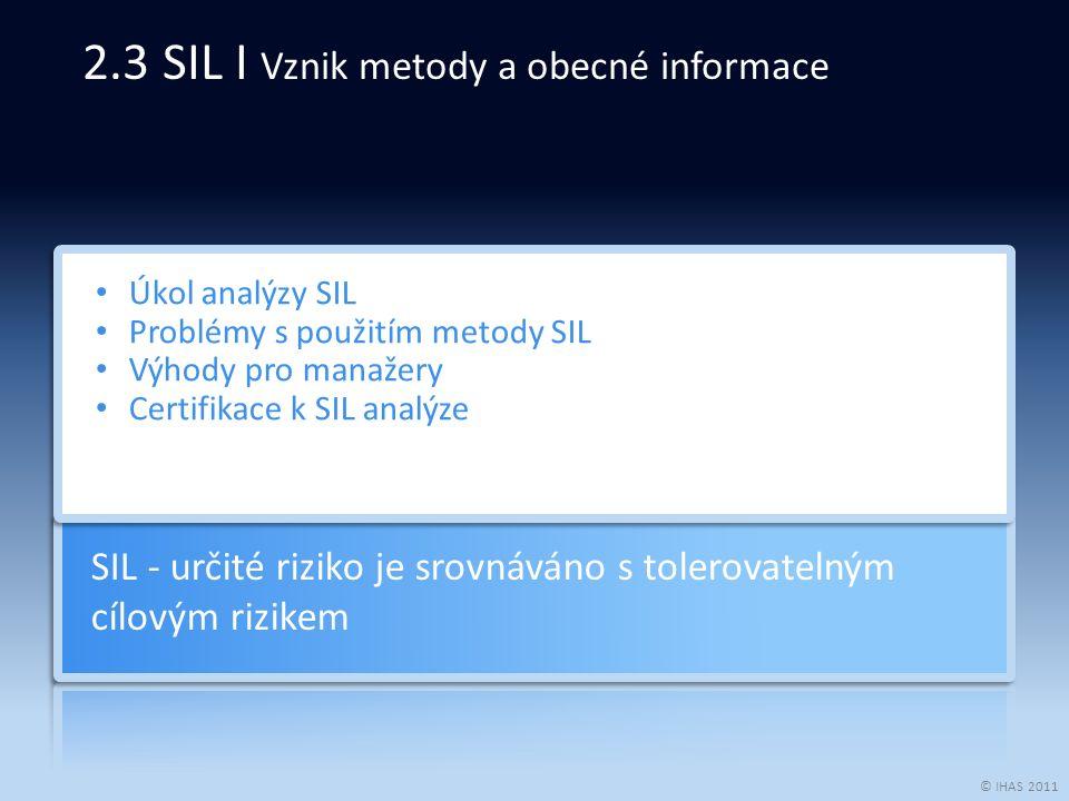 © IHAS 2011 Úkol analýzy SIL Problémy s použitím metody SIL Výhody pro manažery Certifikace k SIL analýze SIL - určité riziko je srovnáváno s tolerovatelným cílovým rizikem 2.3 SIL I Vznik metody a obecné informace