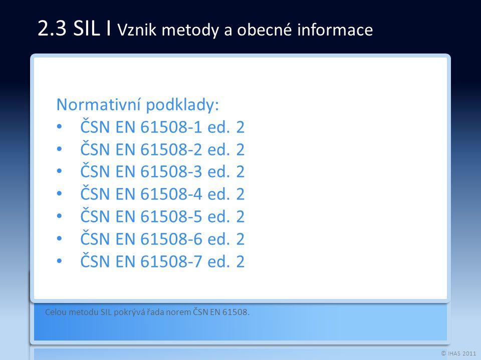 © IHAS 2011 Celou metodu SIL pokrývá řada norem ČSN EN 61508. Normativní podklady: ČSN EN 61508-1 ed. 2 ČSN EN 61508-2 ed. 2 ČSN EN 61508-3 ed. 2 ČSN