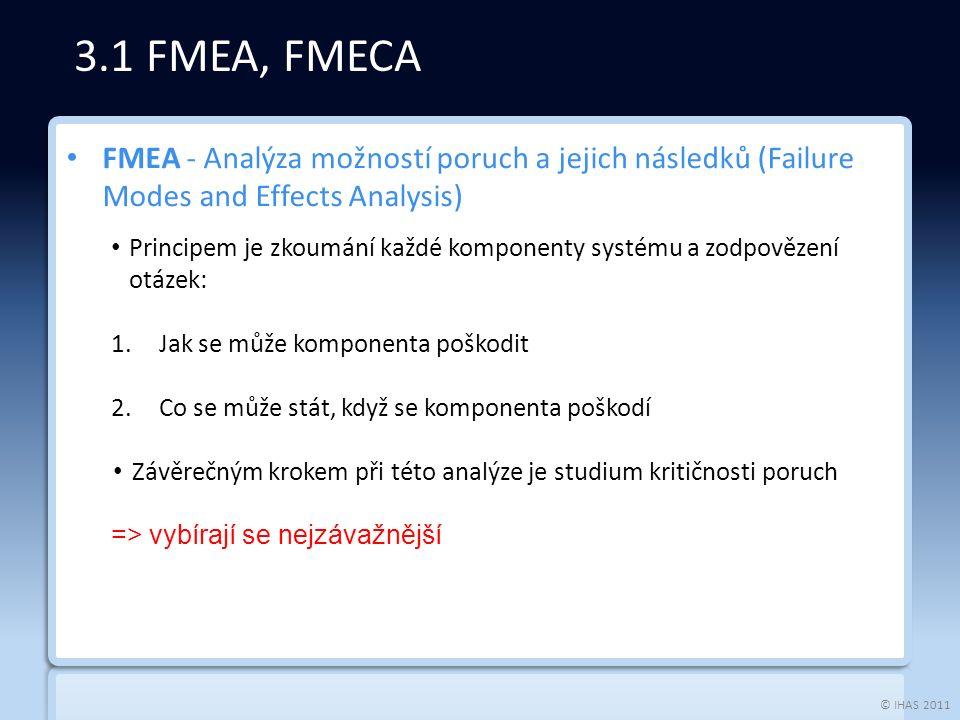 © IHAS 2011 FMEA - Analýza možností poruch a jejich následků (Failure Modes and Effects Analysis) Principem je zkoumání každé komponenty systému a zodpovězení otázek: 1.Jak se může komponenta poškodit 2.Co se může stát, když se komponenta poškodí Závěrečným krokem při této analýze je studium kritičnosti poruch => vybírají se nejzávažnější 3.1 FMEA, FMECA