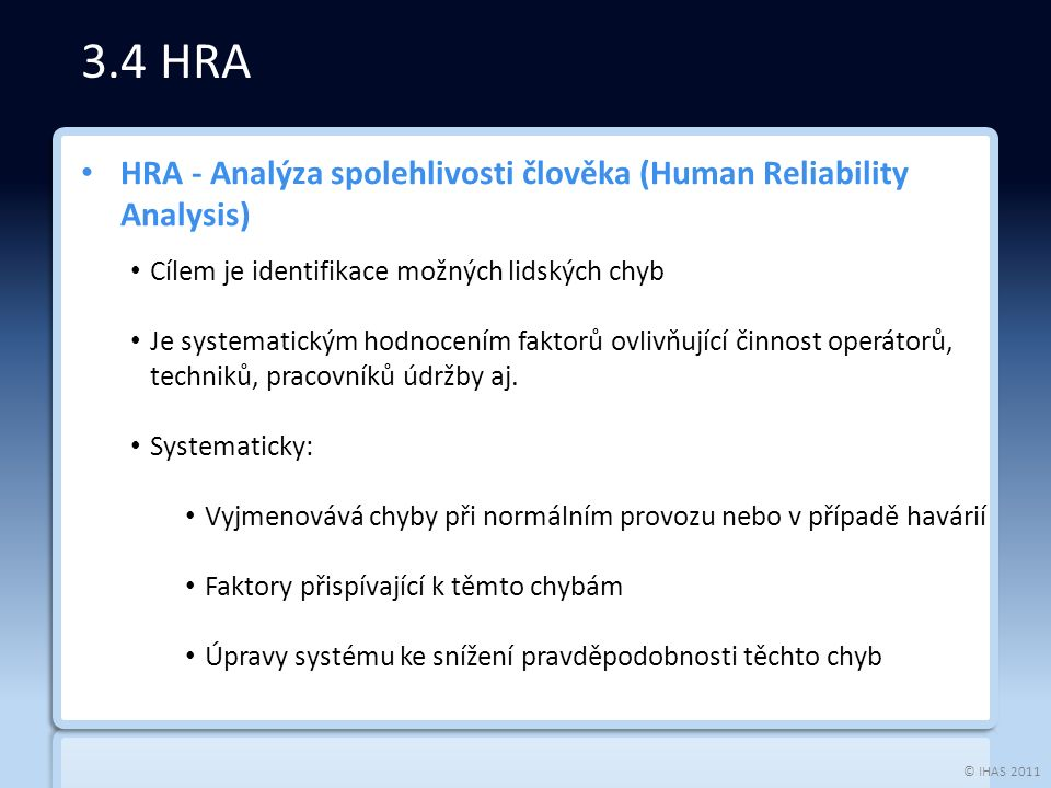© IHAS 2011 HRA - Analýza spolehlivosti člověka (Human Reliability Analysis) Cílem je identifikace možných lidských chyb Je systematickým hodnocením faktorů ovlivňující činnost operátorů, techniků, pracovníků údržby aj.