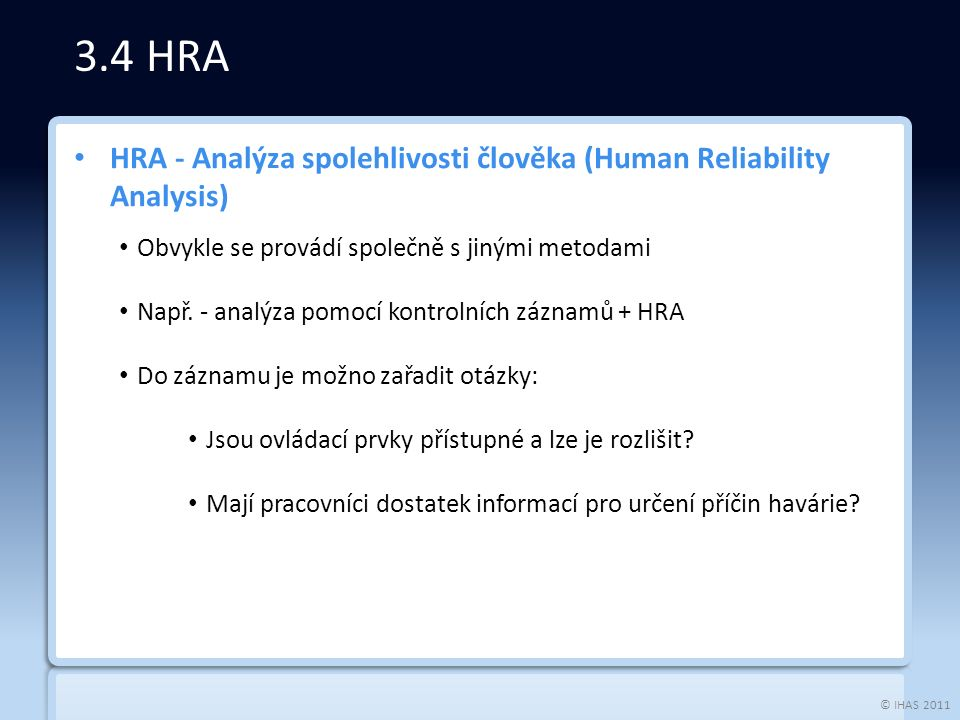 © IHAS 2011 HRA - Analýza spolehlivosti člověka (Human Reliability Analysis) Obvykle se provádí společně s jinými metodami Např.