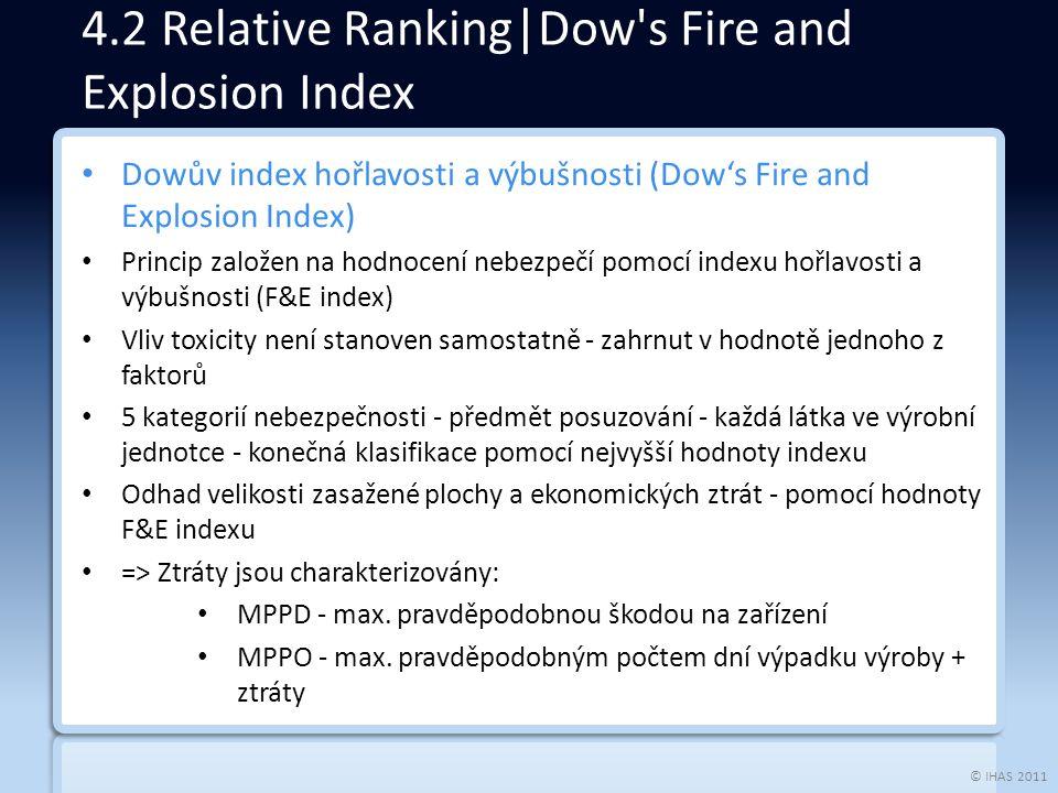 © IHAS 2011 Dowův index hořlavosti a výbušnosti (Dow's Fire and Explosion Index) Princip založen na hodnocení nebezpečí pomocí indexu hořlavosti a výbušnosti (F&E index) Vliv toxicity není stanoven samostatně - zahrnut v hodnotě jednoho z faktorů 5 kategorií nebezpečnosti - předmět posuzování - každá látka ve výrobní jednotce - konečná klasifikace pomocí nejvyšší hodnoty indexu Odhad velikosti zasažené plochy a ekonomických ztrát - pomocí hodnoty F&E indexu => Ztráty jsou charakterizovány: MPPD - max.