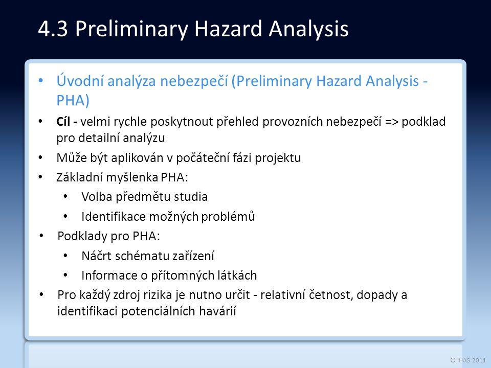 © IHAS 2011 Úvodní analýza nebezpečí (Preliminary Hazard Analysis - PHA) Cíl - velmi rychle poskytnout přehled provozních nebezpečí => podklad pro detailní analýzu Může být aplikován v počáteční fázi projektu Základní myšlenka PHA: Volba předmětu studia Identifikace možných problémů Podklady pro PHA: Náčrt schématu zařízení Informace o přítomných látkách Pro každý zdroj rizika je nutno určit - relativní četnost, dopady a identifikaci potenciálních havárií 4.3 Preliminary Hazard Analysis