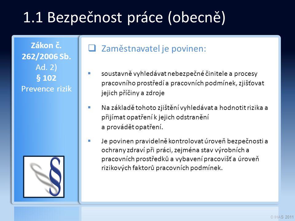 © IHAS 2011 1.1 Bezpečnost práce (obecně)  Zaměstnavatel je povinen:  soustavně vyhledávat nebezpečné činitele a procesy pracovního prostředí a prac