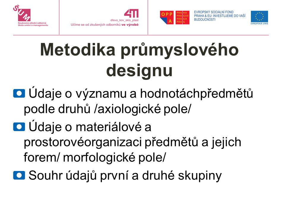 Metodika průmyslového designu Údaje o významu a hodnotáchpředmětů podle druhů /axiologické pole/ Údaje o materiálové a prostorovéorganizaci předmětů a