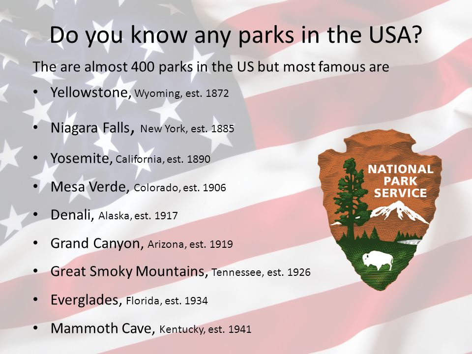 Do you know any parks in the USA? The are almost 400 parks in the US but most famous are Yellowstone, Wyoming, est. 1872 Niagara Falls, New York, est.