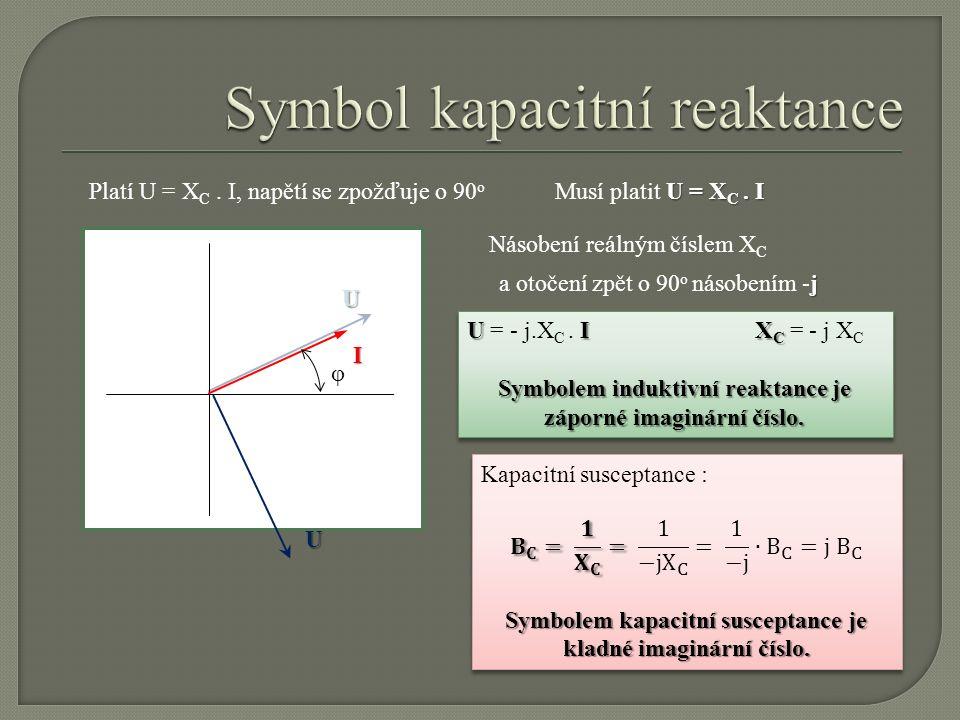 I φ U Platí U = X C. I, napětí se zpožďuje o 90 o U = X C. I Musí platit U = X C. I Násobení reálným číslem X C U j a otočení zpět o 90 o násobením -j