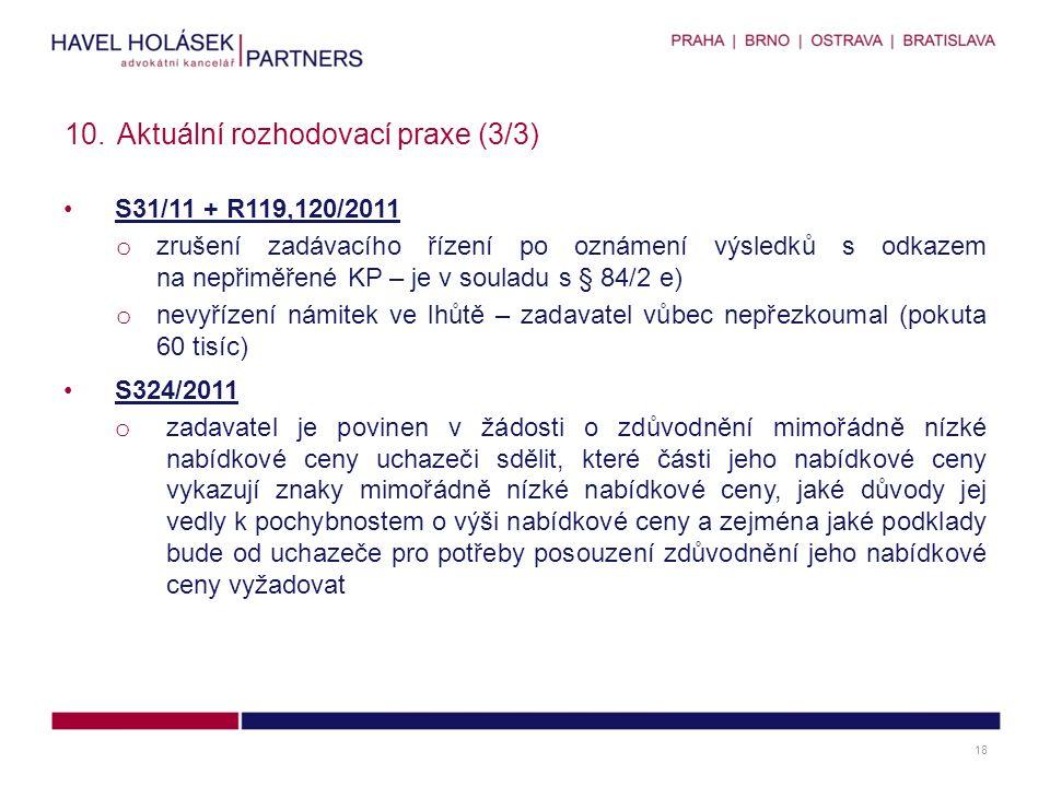 S31/11 + R119,120/2011 o zrušení zadávacího řízení po oznámení výsledků s odkazem na nepřiměřené KP – je v souladu s § 84/2 e) o nevyřízení námitek ve lhůtě – zadavatel vůbec nepřezkoumal (pokuta 60 tisíc) S324/2011 o zadavatel je povinen v žádosti o zdůvodnění mimořádně nízké nabídkové ceny uchazeči sdělit, které části jeho nabídkové ceny vykazují znaky mimořádně nízké nabídkové ceny, jaké důvody jej vedly k pochybnostem o výši nabídkové ceny a zejména jaké podklady bude od uchazeče pro potřeby posouzení zdůvodnění jeho nabídkové ceny vyžadovat 10.Aktuální rozhodovací praxe (3/3) 18