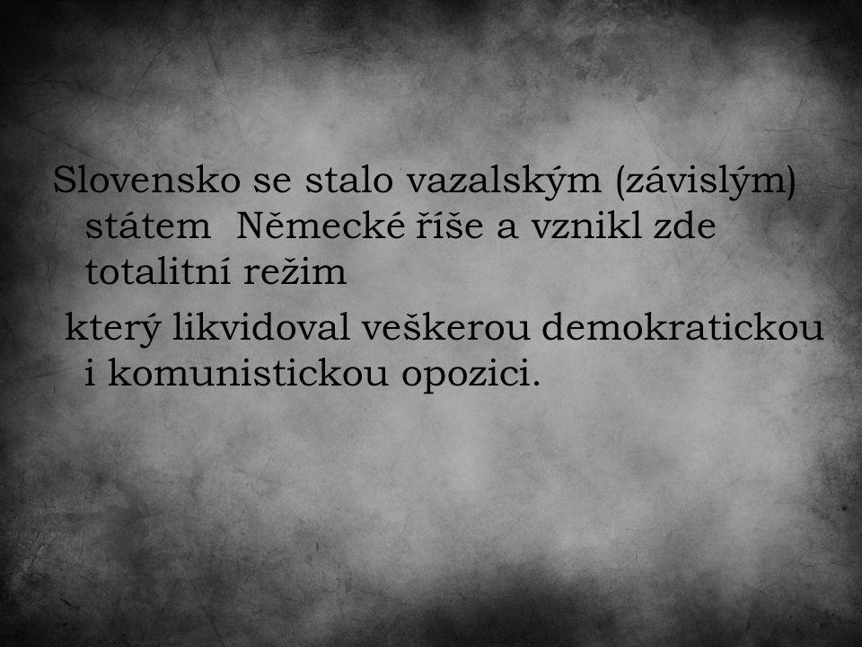 Slovensko se stalo vazalským (závislým) státem Německé říše a vznikl zde totalitní režim který likvidoval veškerou demokratickou i komunistickou opozici.
