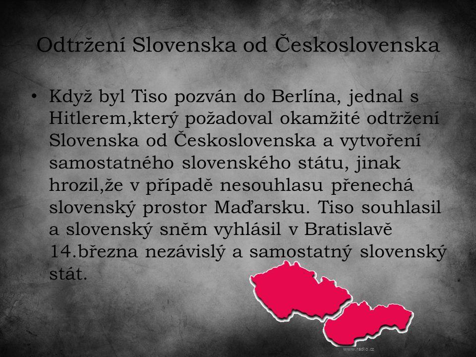 Odtržení Slovenska od Československa Když byl Tiso pozván do Berlína, jednal s Hitlerem,který požadoval okamžité odtržení Slovenska od Československa a vytvoření samostatného slovenského státu, jinak hrozil,že v případě nesouhlasu přenechá slovenský prostor Maďarsku.