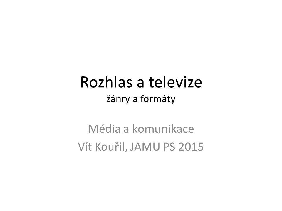 Rozhlas a televize žánry a formáty Média a komunikace Vít Kouřil, JAMU PS 2015