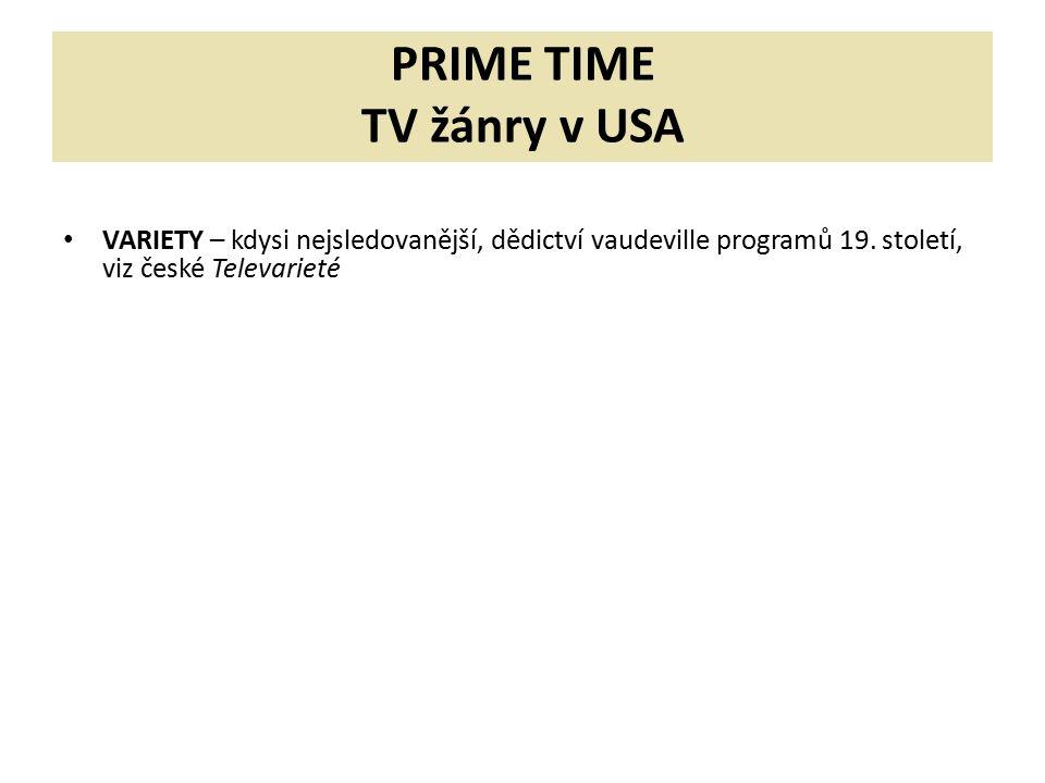 PRIME TIME TV žánry v USA VARIETY – kdysi nejsledovanější, dědictví vaudeville programů 19. století, viz české Televarieté