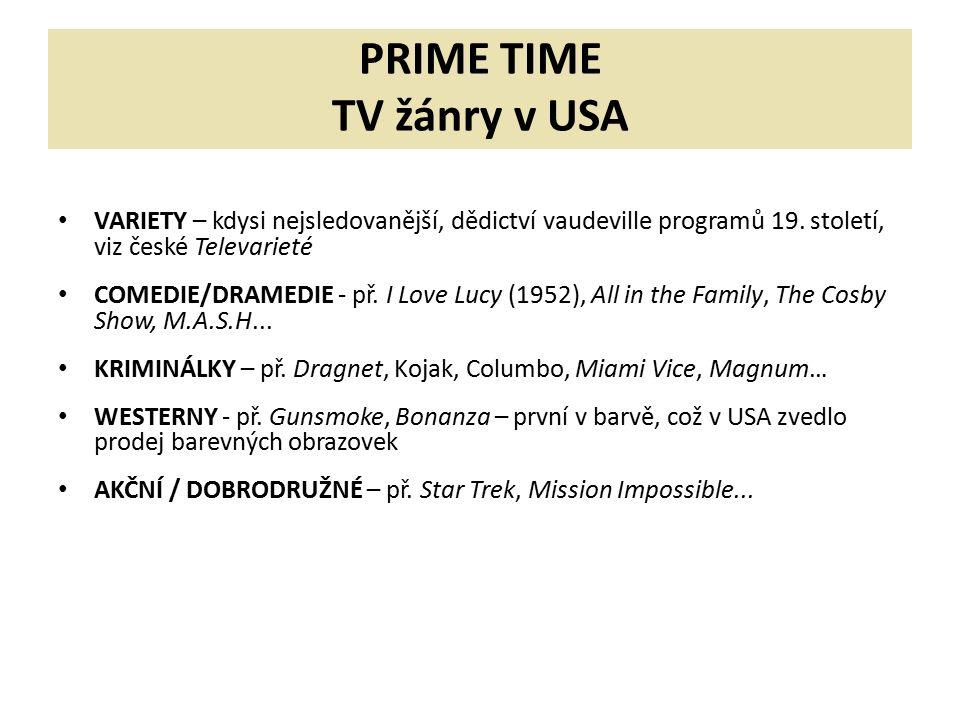 PRIME TIME TV žánry v USA VARIETY – kdysi nejsledovanější, dědictví vaudeville programů 19. století, viz české Televarieté COMEDIE/DRAMEDIE - př. I Lo