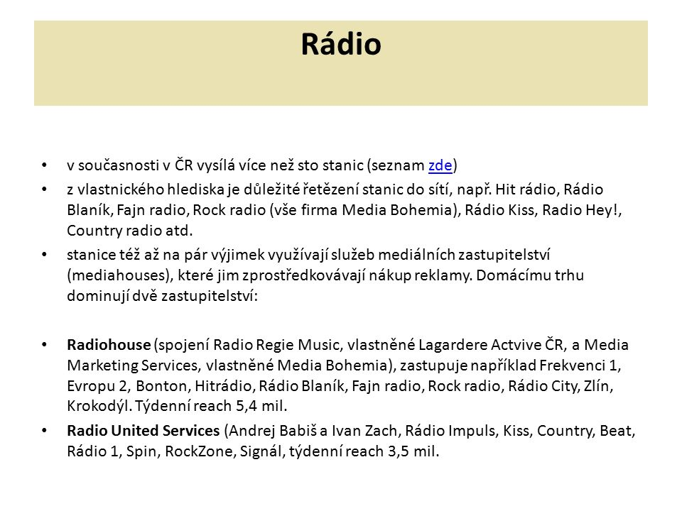 Rádio v současnosti v ČR vysílá více než sto stanic (seznam zde)zde z vlastnického hlediska je důležité řetězení stanic do sítí, např. Hit rádio, Rádi