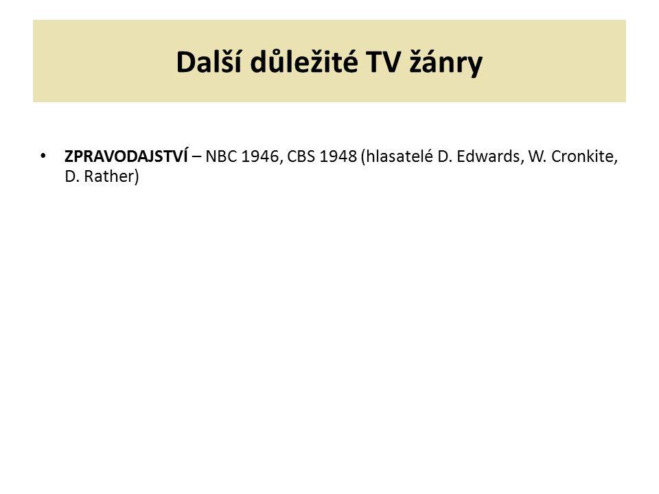 Další důležité TV žánry ZPRAVODAJSTVÍ – NBC 1946, CBS 1948 (hlasatelé D. Edwards, W. Cronkite, D. Rather)