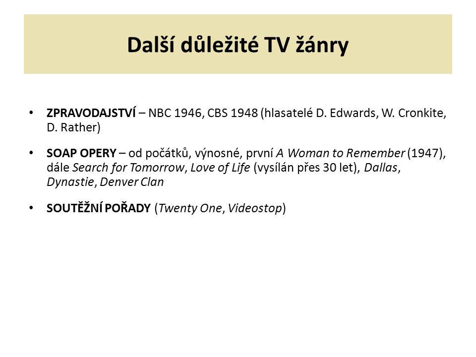 Další důležité TV žánry ZPRAVODAJSTVÍ – NBC 1946, CBS 1948 (hlasatelé D. Edwards, W. Cronkite, D. Rather) SOAP OPERY – od počátků, výnosné, první A Wo