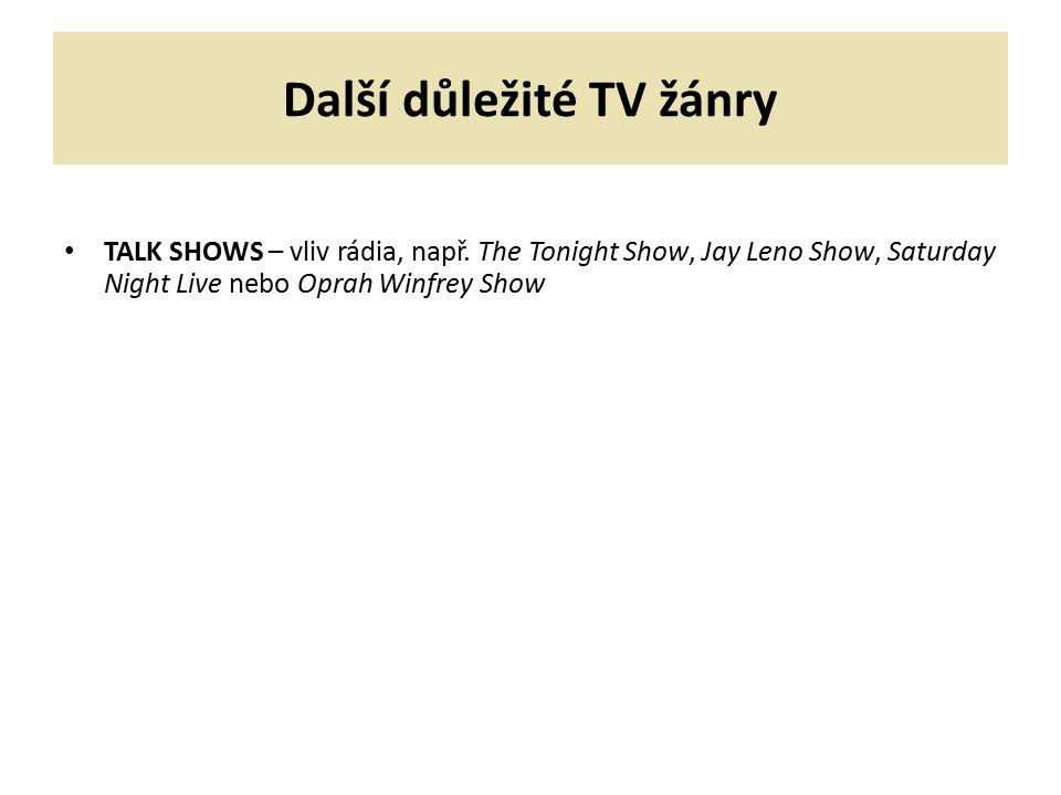 Další důležité TV žánry TALK SHOWS – vliv rádia, např. The Tonight Show, Jay Leno Show, Saturday Night Live nebo Oprah Winfrey Show