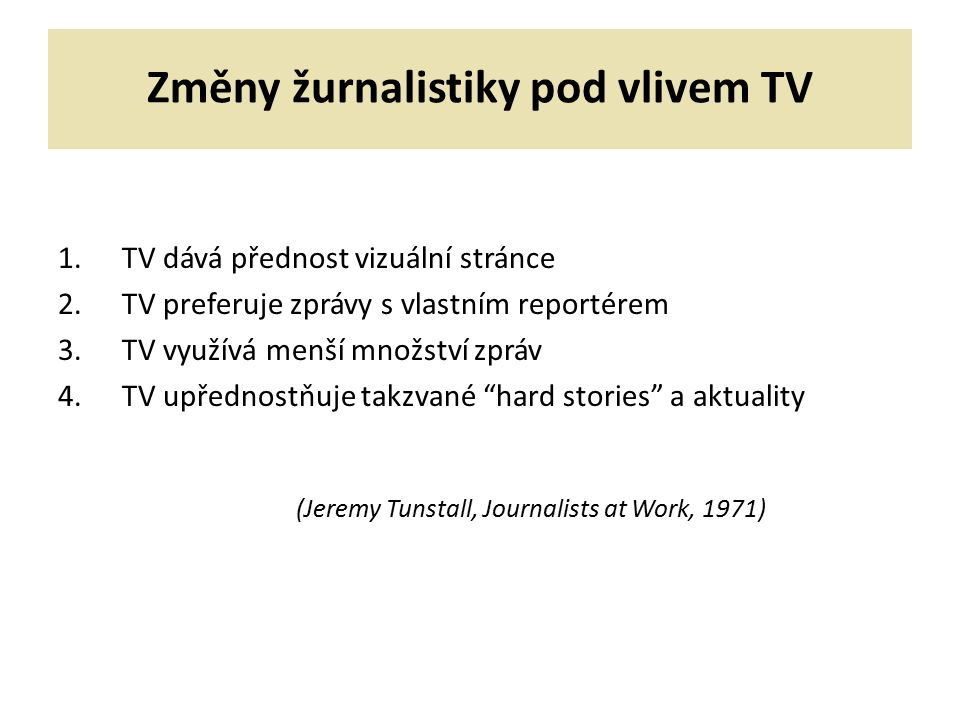 Změny žurnalistiky pod vlivem TV 1.TV dává přednost vizuální stránce 2.TV preferuje zprávy s vlastním reportérem 3.TV využívá menší množství zpráv 4.TV upřednostňuje takzvané hard stories a aktuality (Jeremy Tunstall, Journalists at Work, 1971)