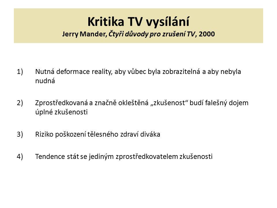 """Kritika TV vysílání Jerry Mander, Čtyři důvody pro zrušení TV, 2000 1)Nutná deformace reality, aby vůbec byla zobrazitelná a aby nebyla nudná 2)Zprostředkovaná a značně okleštěná """"zkušenost budí falešný dojem úplné zkušenosti 3)Riziko poškození tělesného zdraví diváka 4)Tendence stát se jediným zprostředkovatelem zkušenosti"""