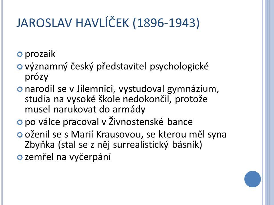 JAROSLAV HAVLÍČEK (1896-1943) prozaik významný český představitel psychologické prózy narodil se v Jilemnici, vystudoval gymnázium, studia na vysoké škole nedokončil, protože musel narukovat do armády po válce pracoval v Živnostenské bance oženil se s Marií Krausovou, se kterou měl syna Zbyňka (stal se z něj surrealistický básník) zemřel na vyčerpání