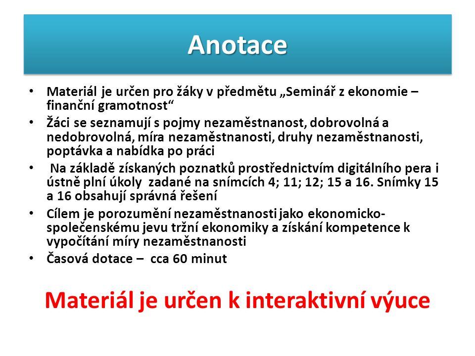 """AnotaceAnotace Materiál je určen pro žáky v předmětu """"Seminář z ekonomie – finanční gramotnost Žáci se seznamují s pojmy nezaměstnanost, dobrovolná a nedobrovolná, míra nezaměstnanosti, druhy nezaměstnanosti, poptávka a nabídka po práci Na základě získaných poznatků prostřednictvím digitálního pera i ústně plní úkoly zadané na snímcích 4; 11; 12; 15 a 16."""