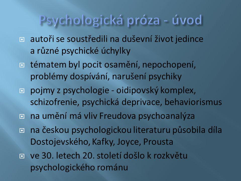  autoři se soustředili na duševní život jedince a různé psychické úchylky  tématem byl pocit osamění, nepochopení, problémy dospívání, narušení psychiky  pojmy z psychologie - oidipovský komplex, schizofrenie, psychická deprivace, behaviorismus  na umění má vliv Freudova psychoanalýza  na českou psychologickou literaturu působila díla Dostojevského, Kafky, Joyce, Prousta  ve 30.