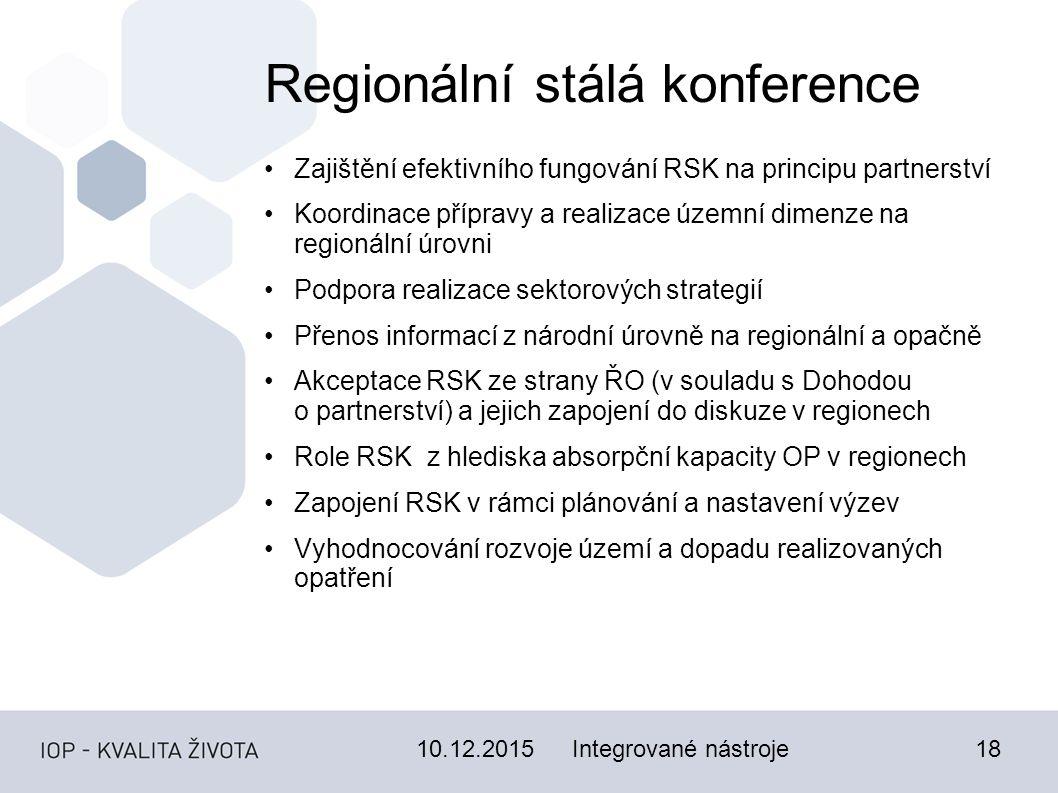 10.12.201518 Regionální stálá konference Zajištění efektivního fungování RSK na principu partnerství Koordinace přípravy a realizace územní dimenze na regionální úrovni Podpora realizace sektorových strategií Přenos informací z národní úrovně na regionální a opačně Akceptace RSK ze strany ŘO (v souladu s Dohodou o partnerství) a jejich zapojení do diskuze v regionech Role RSK z hlediska absorpční kapacity OP v regionech Zapojení RSK v rámci plánování a nastavení výzev Vyhodnocování rozvoje území a dopadu realizovaných opatření Integrované nástroje