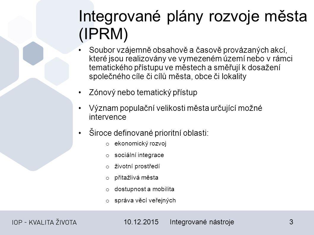 Integrované nástroje3 Integrované plány rozvoje města (IPRM) Soubor vzájemně obsahově a časově provázaných akcí, které jsou realizovány ve vymezeném území nebo v rámci tematického přístupu ve městech a směřují k dosažení společného cíle či cílů města, obce či lokality Zónový nebo tematický přístup Význam populační velikosti města určující možné intervence Široce definované prioritní oblasti: o ekonomický rozvoj o sociální integrace o životní prostředí o přitažlivá města o dostupnost a mobilita o správa věcí veřejných