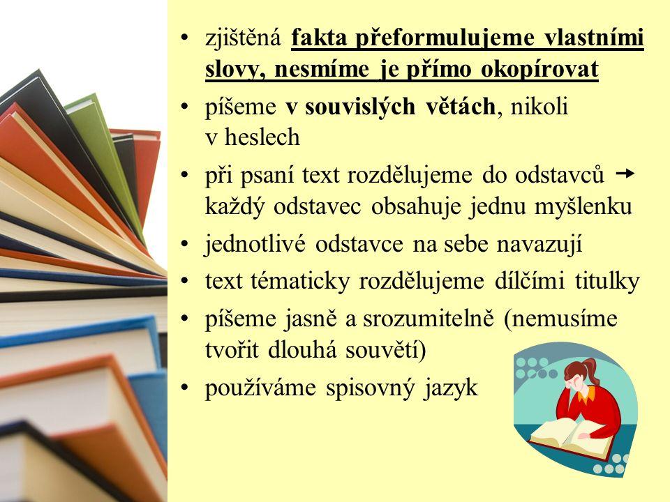 zjištěná fakta přeformulujeme vlastními slovy, nesmíme je přímo okopírovat píšeme v souvislých větách, nikoli v heslech při psaní text rozdělujeme do odstavců  každý odstavec obsahuje jednu myšlenku jednotlivé odstavce na sebe navazují text tématicky rozdělujeme dílčími titulky píšeme jasně a srozumitelně (nemusíme tvořit dlouhá souvětí) používáme spisovný jazyk