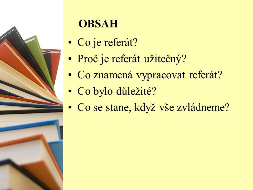 OBSAH Co je referát. Proč je referát užitečný. Co znamená vypracovat referát.