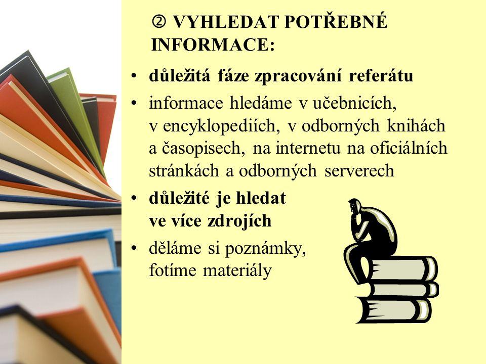  VYHLEDAT POTŘEBNÉ INFORMACE: důležitá fáze zpracování referátu informace hledáme v učebnicích, v encyklopediích, v odborných knihách a časopisech, na internetu na oficiálních stránkách a odborných serverech důležité je hledat ve více zdrojích děláme si poznámky, fotíme materiály